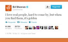 """""""Eu amo pessoas verdadeiras. É difícil aparecer, mas quando você encontrá-la... Isso vale ouro."""" Ed Sheeran"""
