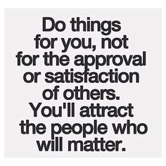 Do Things For You Not For The Approval Or Satisfaction Of Others You