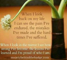 """""""When I look back on my life, I can see the pain I've endured, the mistakes I've made and the hard times I've suffered. When I look in the mirror, I see how strong I've become, the lessons I've learned and I'm proud of who I am."""" Have a blessed day all. Great Quotes, Quotes To Live By, Funny Quotes, Inspirational Quotes, Awesome Quotes, Quotable Quotes, Quotes Quotes, Abuse Quotes, Motivational Quotes"""