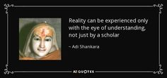 Reality can be experienced only with the eye of understanding, not just by a scholar