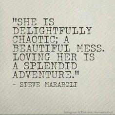 She is delightfully chaotic; a beautiful mess. And loving her is a splendid adventure! <3