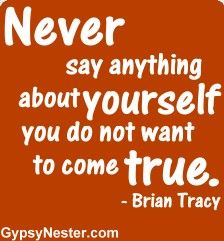 Never say anything about yourself you do not want to come true - Brian Tracy. For more great quotes to pin to your friends: http://www.gypsynester.com/funny-inspirational-quotes.htm