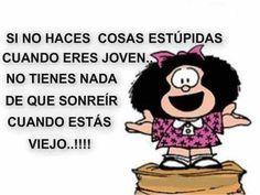 Si tu ne fais rien de stupide quand tu es jeune, tu n'auras pas de raison de sourire quand tu vieilliras - Mafalda