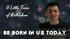 Be Born in Us Today: O Little Town of Bethlehem