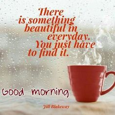 There is something beautiful in everyday you just have to find it Good Morning Rainy Day, Cute Good Morning Quotes, Morning Quotes Images, Latest Good Morning, Morning Greetings Quotes, Morning Inspirational Quotes, Good Morning Photos, Good Morning Messages, Morning Pictures