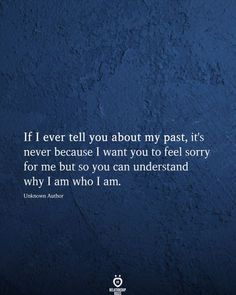 If I ever tell you about my past, it's never because I want you to feel sorry for me but so you can understand why I am who I am. Unknown Author