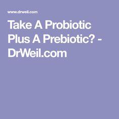 Take A Probiotic Plus A Prebiotic? - DrWeil.com