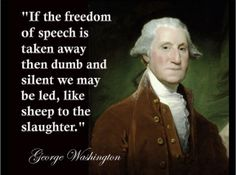 """If the freedom of speech is taken away, then dumb and silent we may be led, like sheep to the slaughter."" --George Washington"