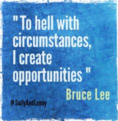 Love this quote from Bruce Lee, your life is what you make it!