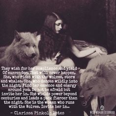 They wish for her compliance and yield Of surrender. That will never happen. She, who rides with the wolves, storm and whales. She, who dances wildly into the night. Find her essence and energy around you. Do not be afraid but invite her in. She wields power beyond centuries and leads a pack fiercer than the night. She is the woman who runs with the Wolves. Invite her in.. ~ Clarissa Pinkola Estes. WILD WOMAN SISTERHOODॐ