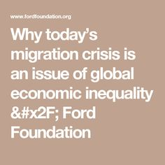 Why today's migration crisis is an issue of global economic inequality / Ford Foundation