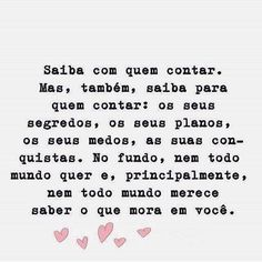 (Portuguese --> English)  Know who to tell. but also know who to tell: your secrets, your plans, your fears, and your conquests. in the background, not everyone wants and, especially, not everyone deserves to know what lives in you.