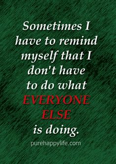 Sometimes I have to remind myself that I don't have to do what everyone else is doing. No one is perfect, and it is because of this very reason that we sometimes are able to get caught up in popular opinion, which may lead to us acting in life as others want us to, instead of acting in life as we really desire to on the inside. Don't fall into the pressure of pleasing your peers, because if you make your life about pleasing others, you, yourself will never be pleased.   You don't have to do…
