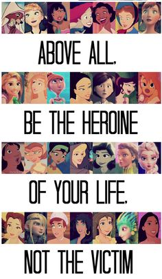 Above all, be the heroine of your life, not the victim...not all disney but yeah