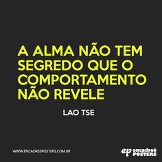 """""""A alma não tem segredo que o comportamento não revele."""" - Lao Tse. www.encadreeposters.com.br"""