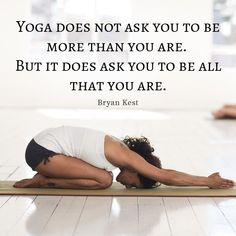 """Yoga does not ask you to be more than you are. But it does ask you to be all that you are"""