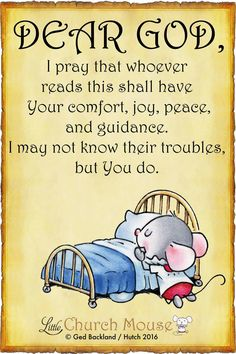 ♡✞♡ Dear God, I pray that whoever reads this shall have Your comfort, joy, peace, and guidance. I may not know their troubles, but You do. Amen...Little Church Mouse 8 May 2016 ♡✞♡