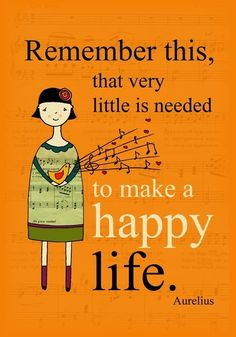 Remember this, that very little is needed to make a happy life. - Aurelius  How true!