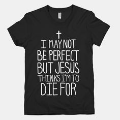 I May Not be Perfect but Jesus Thinks I'm to Die For. @maqenzi hovious