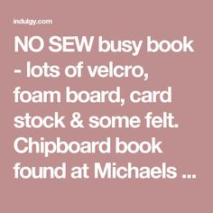 NO SEW busy book - lots of velcro, foam board, card stock & some felt. Chipboard book found at Michaels for $3 just yesterday. ;)