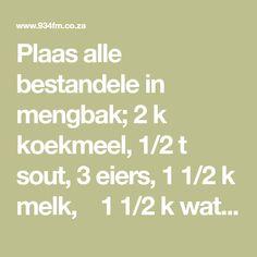 Plaas alle bestandele in mengbak; 2 k koekmeel, 1/2 t sout, 3 eiers, 1 1/2 k melk, 1 1/2 k water en 1/2 k kookolie. Klits alles goed saam tot alle klonte uit is. Laat staan vir 1-2 ure. Net voor jy begin bak, voeg 1 hoog-vol t bakpoeier en 1 t asyn by. Klits weer deur. As deeg te dik is, South African Recipes, Dessert Recipes, Math, Food, Pancake, Math Resources, Eten, Pancakes, Desert Recipes