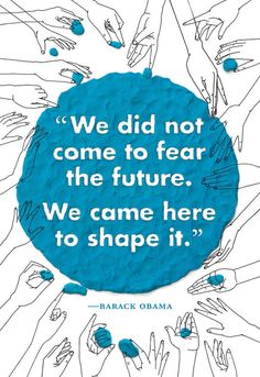 We did not come to gear the future. We came here to shape it. Barack Obama.  Quote for thought