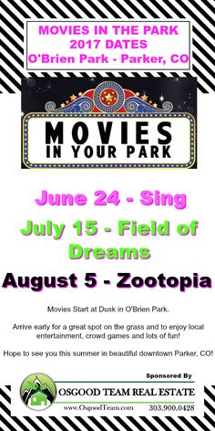 Dates and Movies for the 2017 Season of Movies in Your Park in downtown Parker, CO! June 24 - Sing July 15 - Field of Dreams August 5 - Zootopia  Come out and join Osgood Team Real Estate as we show some favorites on the outdoor big screen!  Movies start at dusk (7:00ish) but arrive early to find a great spot on the grass and to enjoy entertainers, crowd games and lots of fun!  Organized by the Parker Chamber of Commerce
