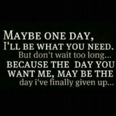 Maybe one day, I'll be what you need. But don't wait too long... because the day you want me, may be the day I've finally given up...
