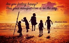 Are you feeling happy? then your manifestation is on the way. -Abraham