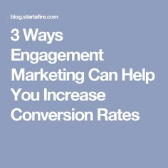 3 Ways Engagement Marketing Can Help You Increase Conversion Rates