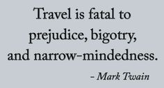 "Mark Twain Quote: ""Travel is fatal to prejudice, bigotry, and narrow-mindedness. Great Quotes, Quotes To Live By, Me Quotes, Inspirational Quotes, Beach Quotes, Quotes Images, Random Quotes, Attitude Quotes, Famous Quotes"