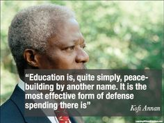 """""""Education is, quite simply, peace-building by another name. It is the most effective form of defense spending there is"""" Kofi Annan, Nations Words Quotes, Wise Words, Random Quotes, Sayings, Kofi Annan, Peace Building, Unity In Diversity, Give Peace A Chance, World Peace"""