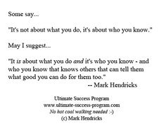 "Some say...     ""It's not about what you do, it's about who you know.""    May I suggest...     ""It is about what you do and it's who you know - and who you know that knows others that can tell them what good you can do for them too.""    -- Mark Hendricks    Want more? ... visit:    http://Ultimate-Success-Program.com"