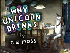 "Author C.W. Moss delves into unicorn depression with his latest work ""Why Unicorn Drinks"" – a selection of which is featured after the jump. Surprisingly, the existence of unicorn meat doesn't appear."