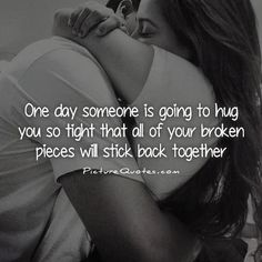 One day someone is going to hug you so tight that all of your broken pieces will stick back together. Picture Quotes.
