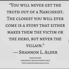 "Narcissist abuse ""You will never get the truth out of a narcissist. the closest you will ever come is a story that either makes them the victim or the hero, but never the villain"" Shannon L Alder Narcissistic People, Narcissistic Mother, Narcissistic Behavior, Narcissistic Abuse Recovery, Narcissistic Sociopath, Narcissistic Personality Disorder Mother, Narcissist Quotes, Abuse Quotes, Psychopath Quotes"