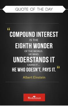 """Quote  of The Day                             """"Compound interest is the eighth wonder of the world. He who understands it, earns it ... he who doesn't, pays it."""" Albert Einstein"""