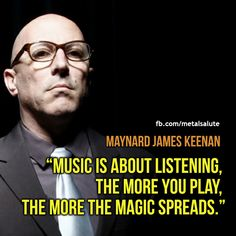 """""""Music is about listening. The more you  play the more the magic spreads"""" - Maynard James Keenan"""