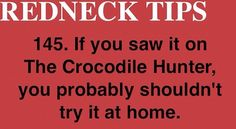 Yeah guys.  Don't try and be the Crocodile Hunter.  You aren't Steve Irwin.