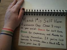 March 1st is Self Harm Awareness Day. Draw 3 rings on your wrist: orange for Self Harm, green for Depression, and purple for Suicide Prevention. And finally, if you have lost someone to scuicide, draw a black bow in their honor. Show the lost that they aren't forgotten.
