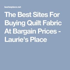 The Best Sites For Buying Quilt Fabric At Bargain Prices - Laurie's Place