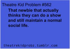 Theatre ruined my social life. But I love it enough... You'll soon realize it's a sacrifice...