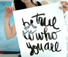 Be True To Who You Are - I Love sayings written out in cute handwriting! :) So inspiring!