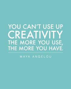You can't use up creativity. The more you use, the more you have. ~Maya Angelou