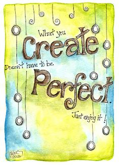What you create doesn't have to be perfect.... Just enjoy it!