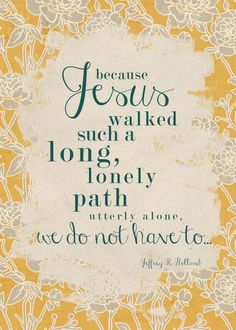 Because Jesus walked such a long, lonely path utterly alone, we do not have to.  Elder Jeffrey R Holland