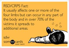 RSD/CRPS Fact: It usually affects one or more of the four limbs but can occur in any part of the body and in over 70% of the victims it spreads to additional areas. sdw