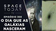 O Dia Que As Galáxias Nasceram - Space Today TV Ep.355