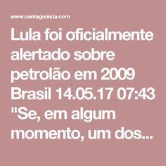 """Lula foi oficialmente alertado sobre petrolão em 2009  Brasil 14.05.17 07:43 """"Se, em algum momento, um dos 204 milhões de brasileiros chegasse ao presidente da República e dissesse 'tem um esquema de propina na Petrobras', seria mandada embora a diretoria inteira da Petrobras"""". Foi o que respondeu Lula ao procurador Roberson Pozzobon no interrogatório da última quarta-feira (10). Mas houve avisos, inclusive oficiais, como informa O Globo neste domingo (14). """"Em 2009, quatro obras da…"""