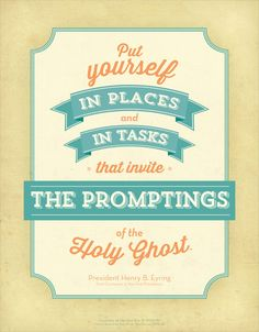 Put yourself in places and in tasks that invite the promptings of the Holy Ghost.
